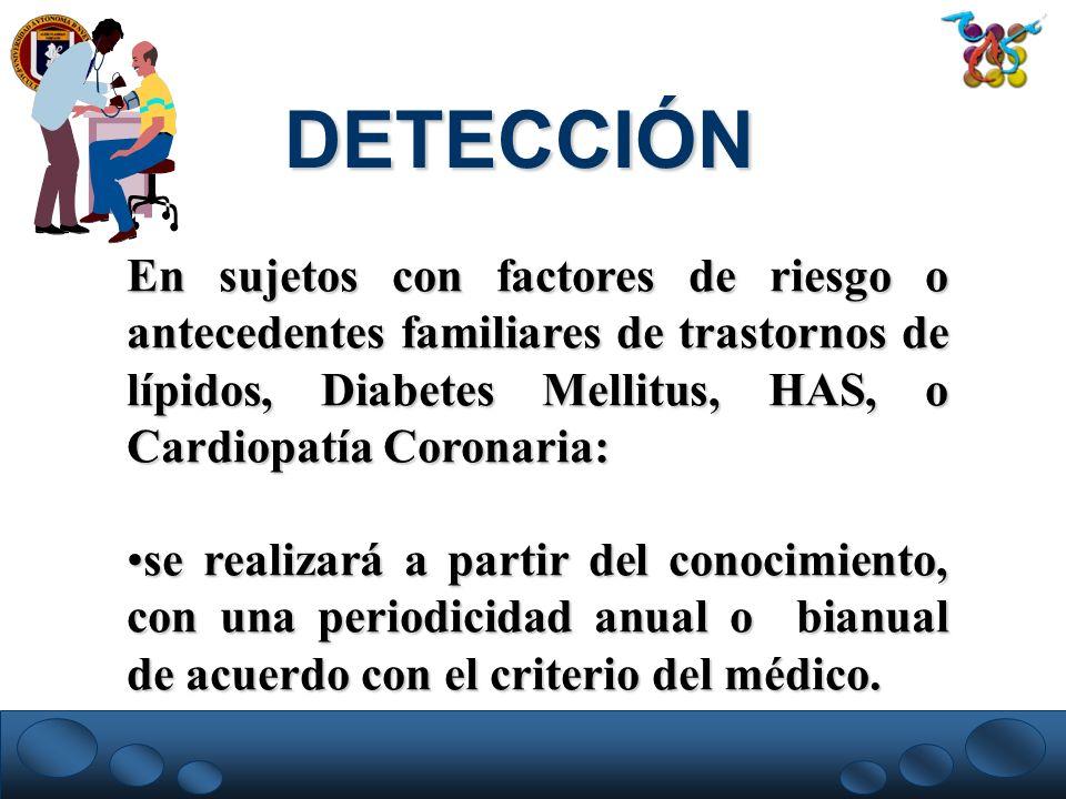 DETECCIÓN En sujetos con factores de riesgo o antecedentes familiares de trastornos de lípidos, Diabetes Mellitus, HAS, o Cardiopatía Coronaria: se re