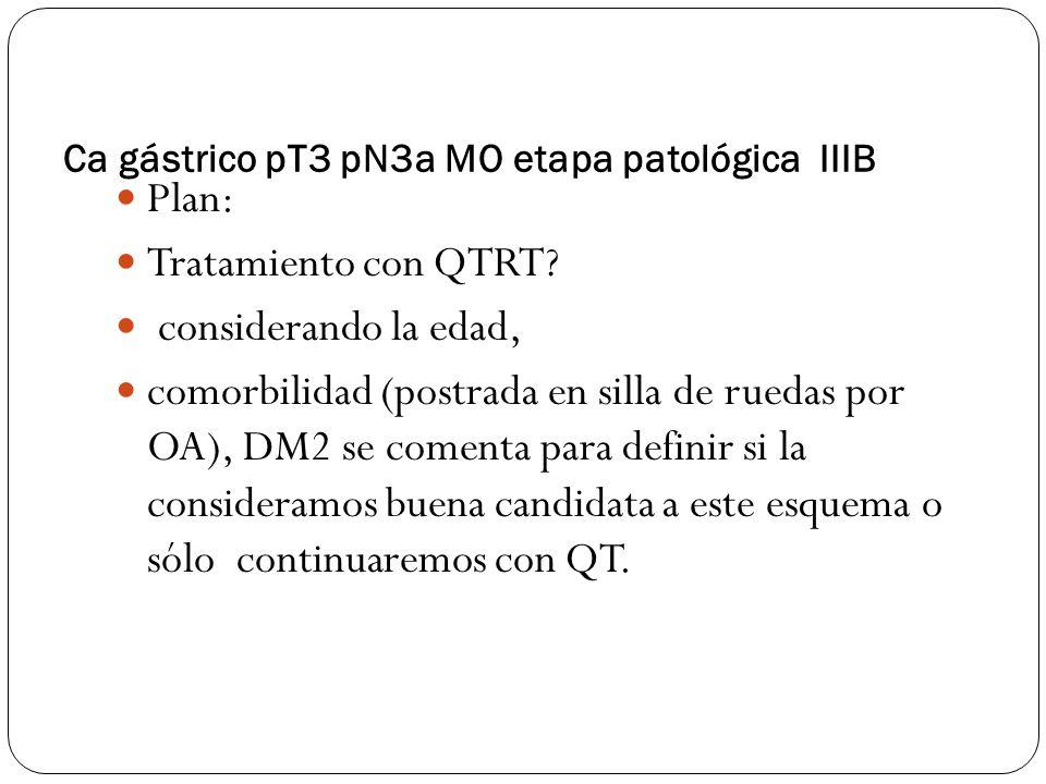Ca gástrico pT3 pN3a MO etapa patológica IIIB Plan: Tratamiento con QTRT? considerando la edad, comorbilidad (postrada en silla de ruedas por OA), DM2
