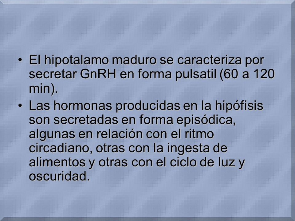 El hipotalamo maduro se caracteriza por secretar GnRH en forma pulsatil (60 a 120 min).El hipotalamo maduro se caracteriza por secretar GnRH en forma