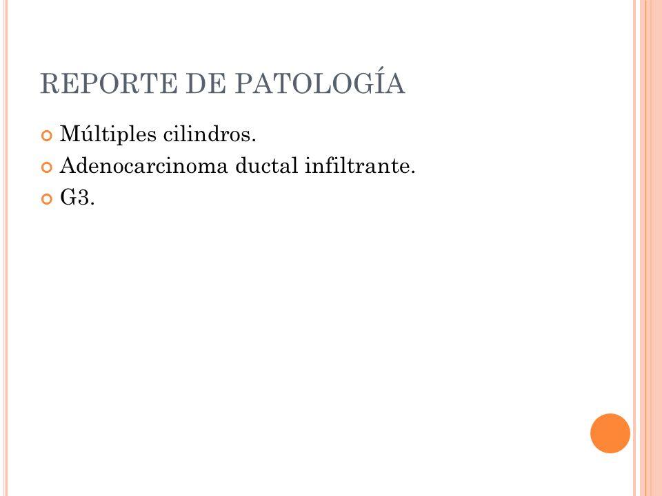 REPORTE DE PATOLOGÍA Múltiples cilindros. Adenocarcinoma ductal infiltrante. G3.