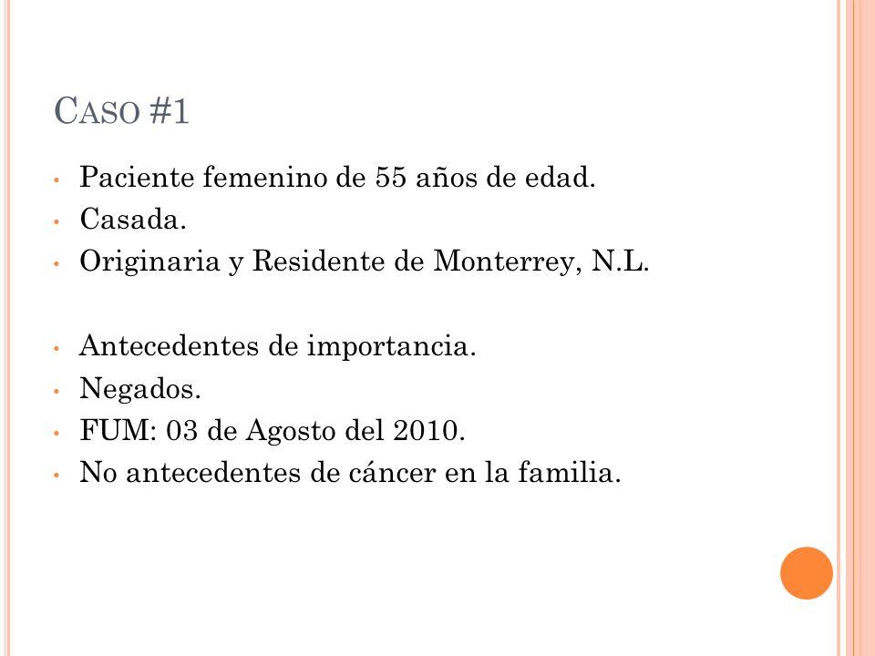 C ASO #1 Paciente femenino de 55 años de edad. Casada. Originaria y Residente de Monterrey, N.L. Antecedentes de importancia. Negados. FUM: 03 de Agos