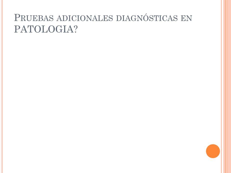 P RUEBAS ADICIONALES DIAGNÓSTICAS EN PATOLOGIA?
