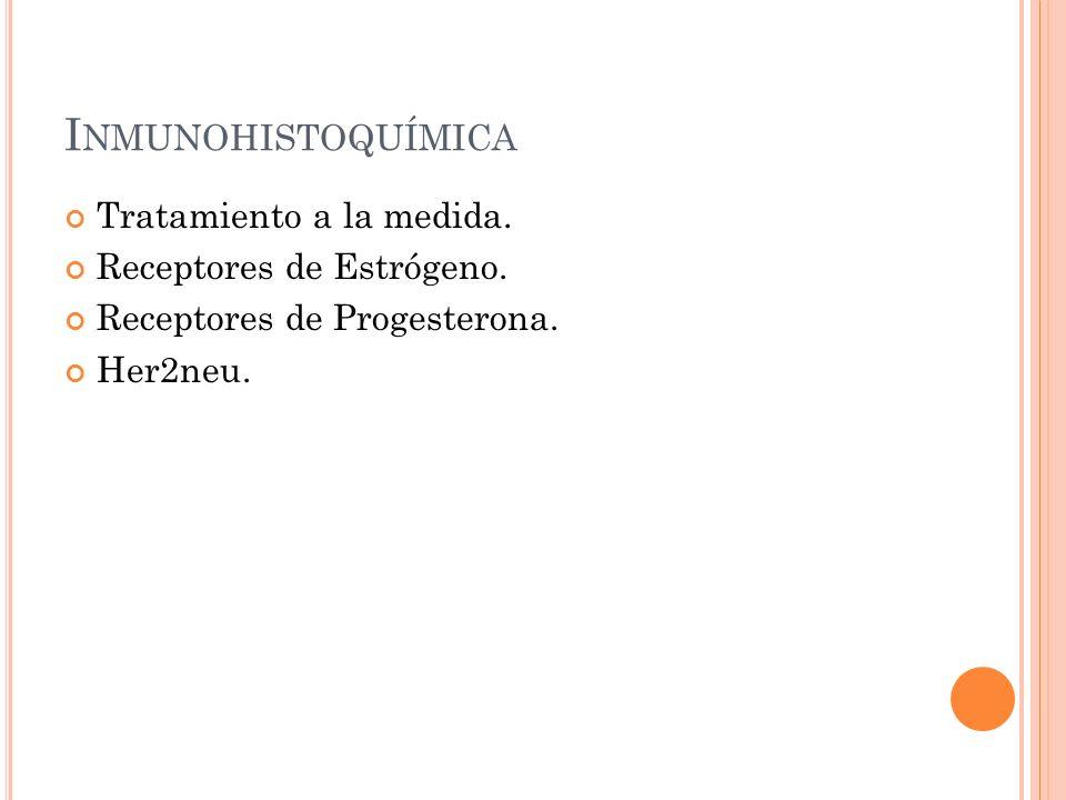 I NMUNOHISTOQUÍMICA Tratamiento a la medida. Receptores de Estrógeno. Receptores de Progesterona. Her2neu.