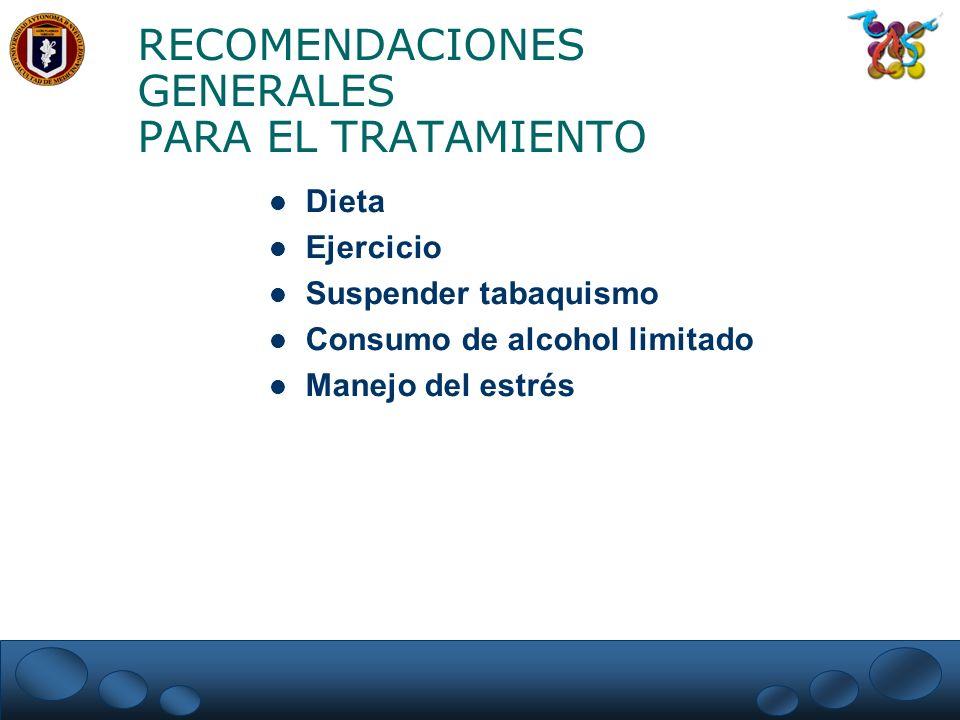 RECOMENDACIONES GENERALES PARA EL TRATAMIENTO Dieta Ejercicio Suspender tabaquismo Consumo de alcohol limitado Manejo del estrés