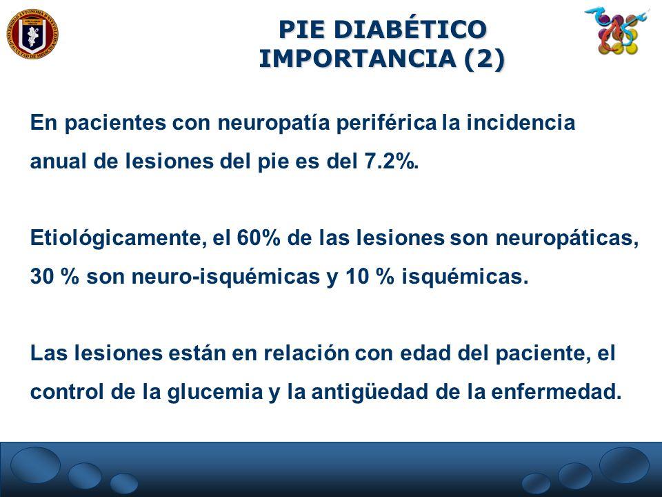PIE DIABÉTICO IMPORTANCIA (2) En pacientes con neuropatía periférica la incidencia anual de lesiones del pie es del 7.2%. Etiológicamente, el 60% de l