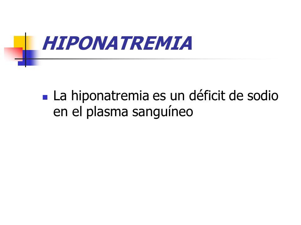 HIPONATREMIA La hiponatremia es un déficit de sodio en el plasma sanguíneo