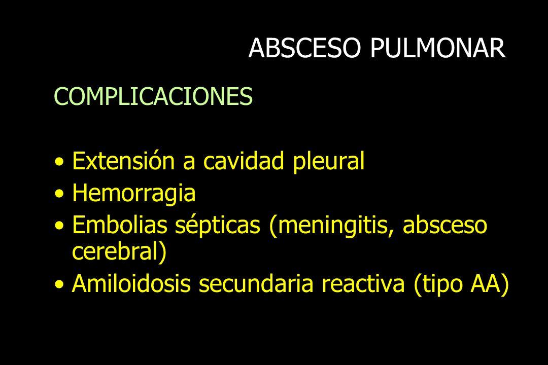 ABSCESO PULMONAR COMPLICACIONES Extensión a cavidad pleural Hemorragia Embolias sépticas (meningitis, absceso cerebral) Amiloidosis secundaria reactiv