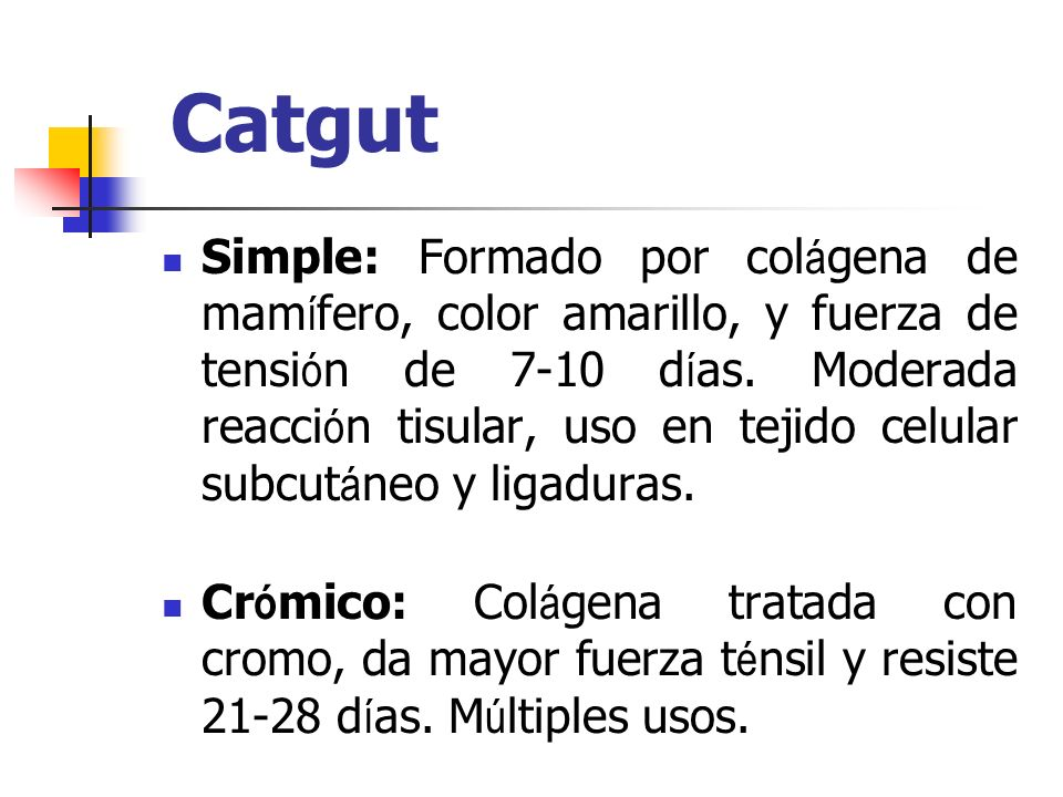 Catgut Simple: Formado por col á gena de mam í fero, color amarillo, y fuerza de tensi ó n de 7-10 d í as. Moderada reacci ó n tisular, uso en tejido