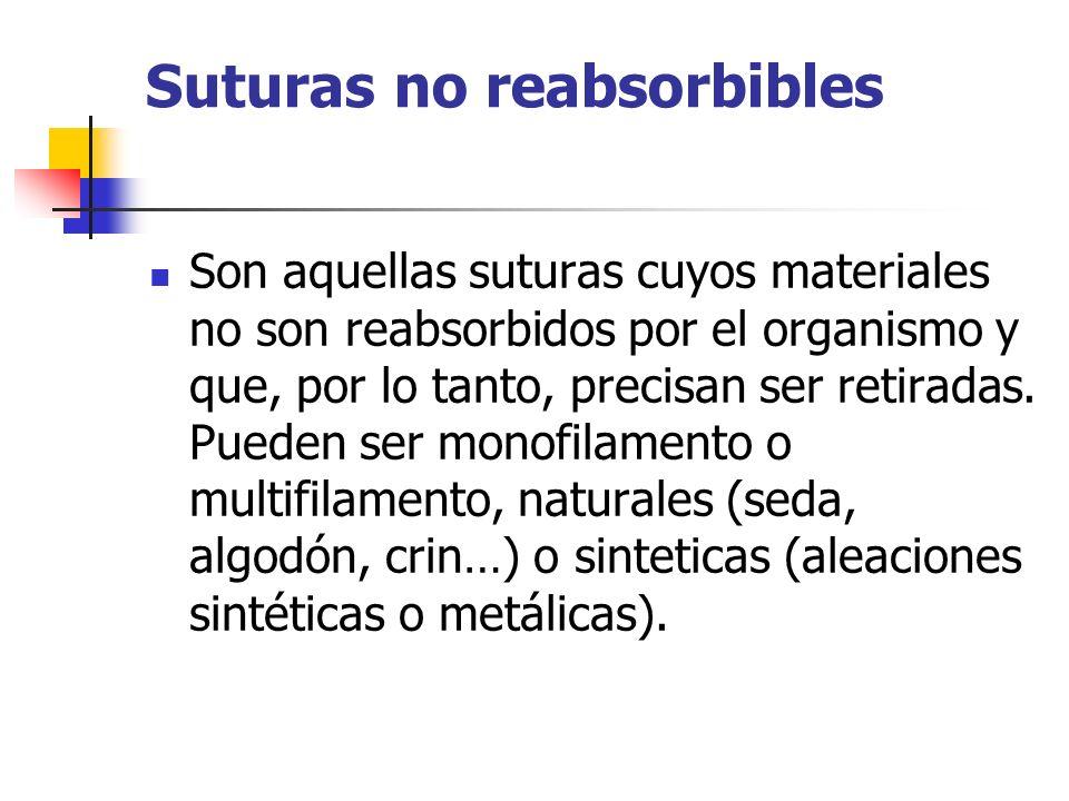 Suturas no reabsorbibles Son aquellas suturas cuyos materiales no son reabsorbidos por el organismo y que, por lo tanto, precisan ser retiradas. Puede
