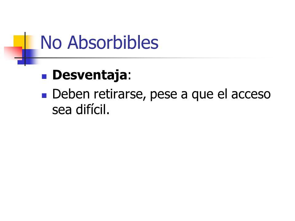No Absorbibles Desventaja: Deben retirarse, pese a que el acceso sea difícil.