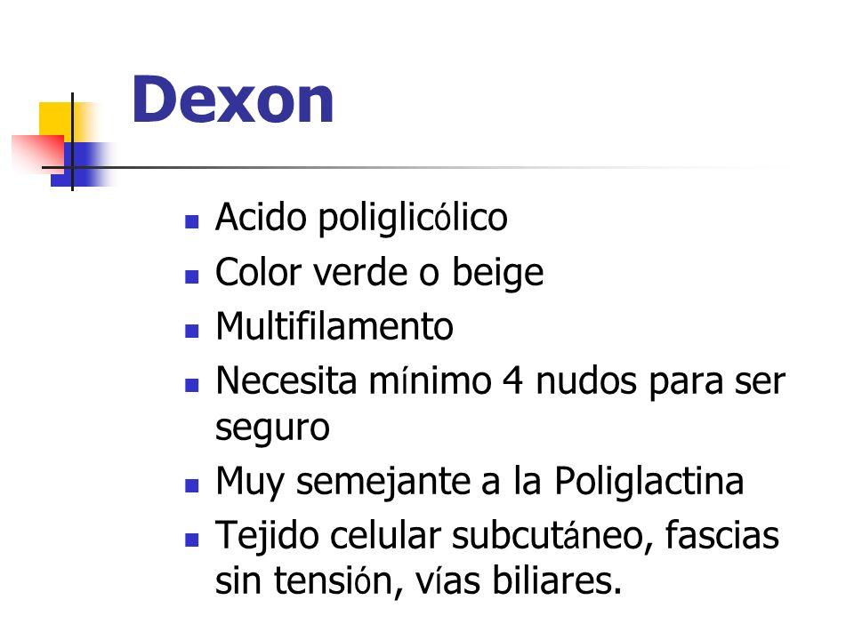 Dexon Acido poliglic ó lico Color verde o beige Multifilamento Necesita m í nimo 4 nudos para ser seguro Muy semejante a la Poliglactina Tejido celula
