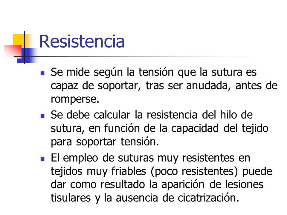 Resistencia Se mide según la tensión que la sutura es capaz de soportar, tras ser anudada, antes de romperse. Se debe calcular la resistencia del hilo