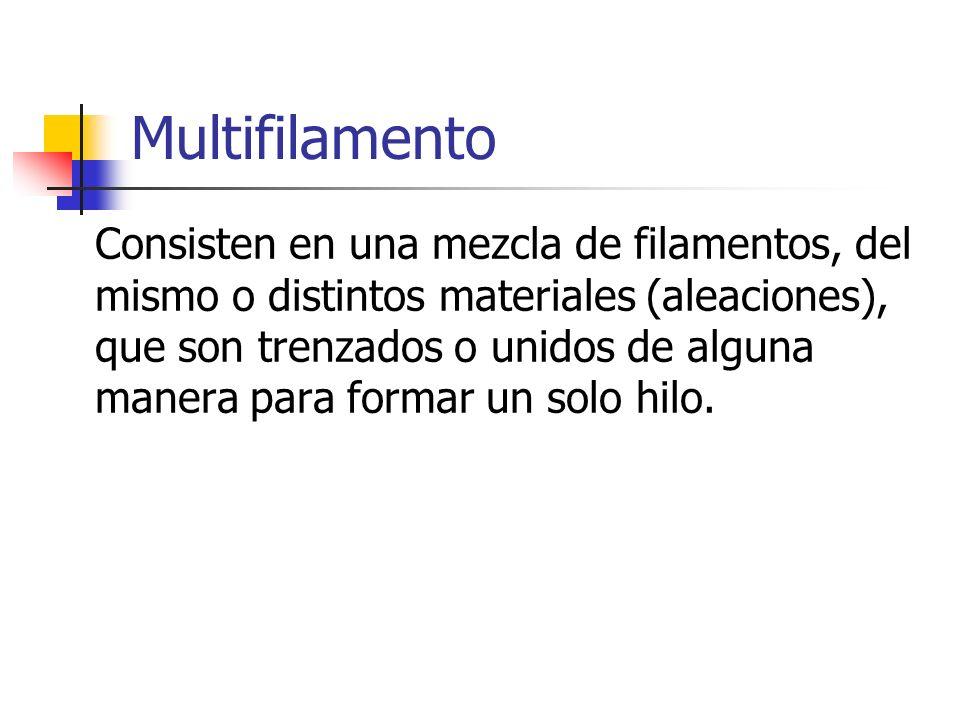 Multifilamento Consisten en una mezcla de filamentos, del mismo o distintos materiales (aleaciones), que son trenzados o unidos de alguna manera para