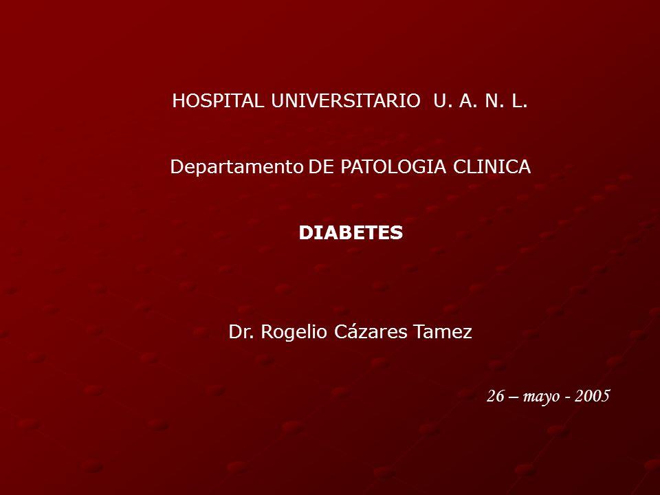 HOSPITAL UNIVERSITARIO U. A. N. L. Departamento DE PATOLOGIA CLINICA DIABETES Dr. Rogelio Cázares Tamez 26 – mayo - 2005