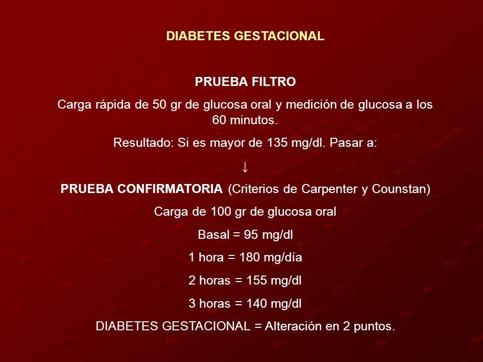 DIABETES GESTACIONAL PRUEBA FILTRO Carga rápida de 50 gr de glucosa oral y medición de glucosa a los 60 minutos. Resultado: Si es mayor de 135 mg/dl.