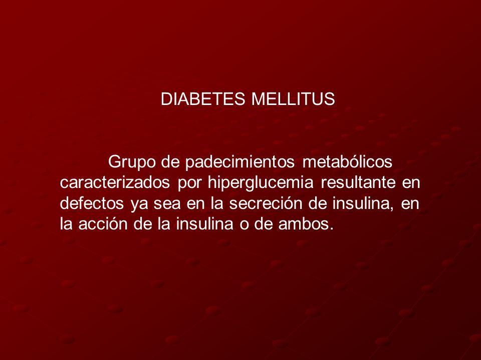 DIABETES MELLITUS Grupo de padecimientos metabólicos caracterizados por hiperglucemia resultante en defectos ya sea en la secreción de insulina, en la