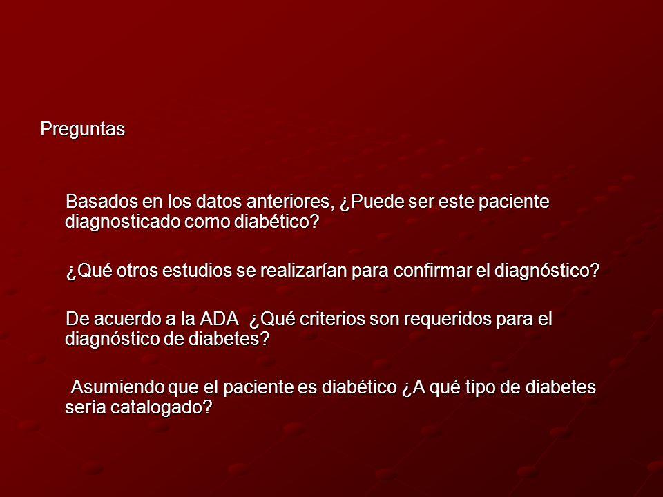 Preguntas Basados en los datos anteriores, ¿Puede ser este paciente diagnosticado como diabético? Basados en los datos anteriores, ¿Puede ser este pac