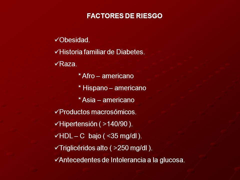 FACTORES DE RIESGO Obesidad. Historia familiar de Diabetes. Raza. * Afro – americano * Hispano – americano * Asia – americano Productos macrosómicos.