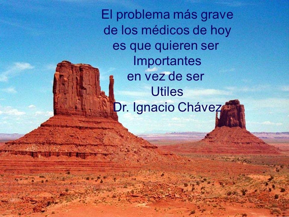 El problema más grave de los médicos de hoy es que quieren ser Importantes en vez de ser Utiles Dr. Ignacio Chávez