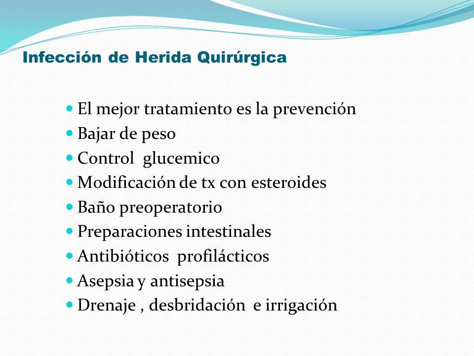 Infección de Herida Quirúrgica El mejor tratamiento es la prevención Bajar de peso Control glucemico Modificación de tx con esteroides Baño preoperato