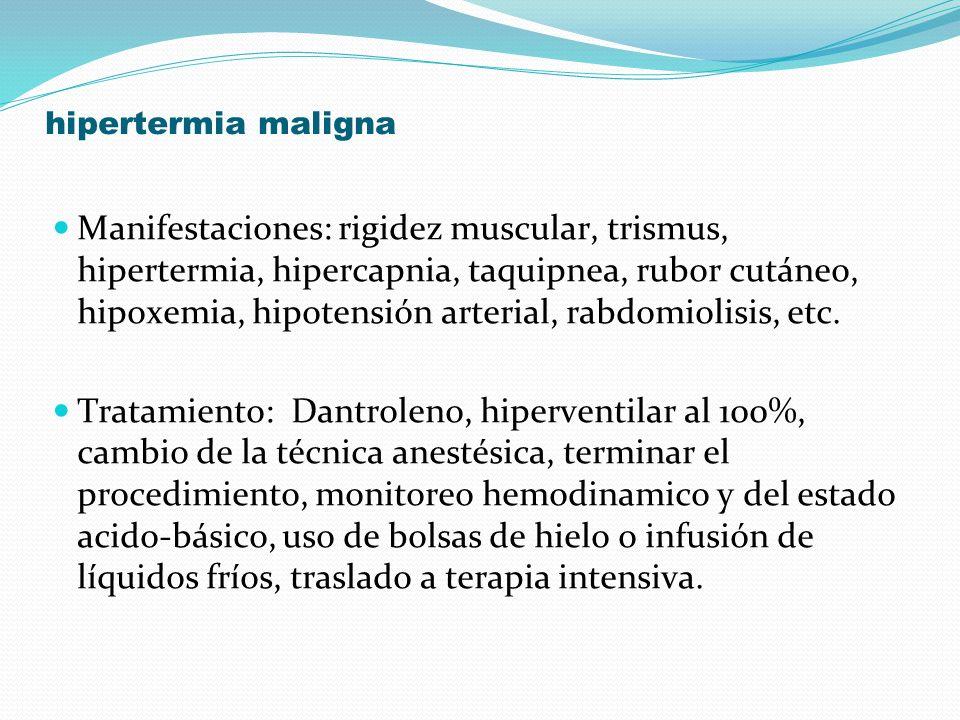 hipertermia maligna Manifestaciones: rigidez muscular, trismus, hipertermia, hipercapnia, taquipnea, rubor cutáneo, hipoxemia, hipotensión arterial, r