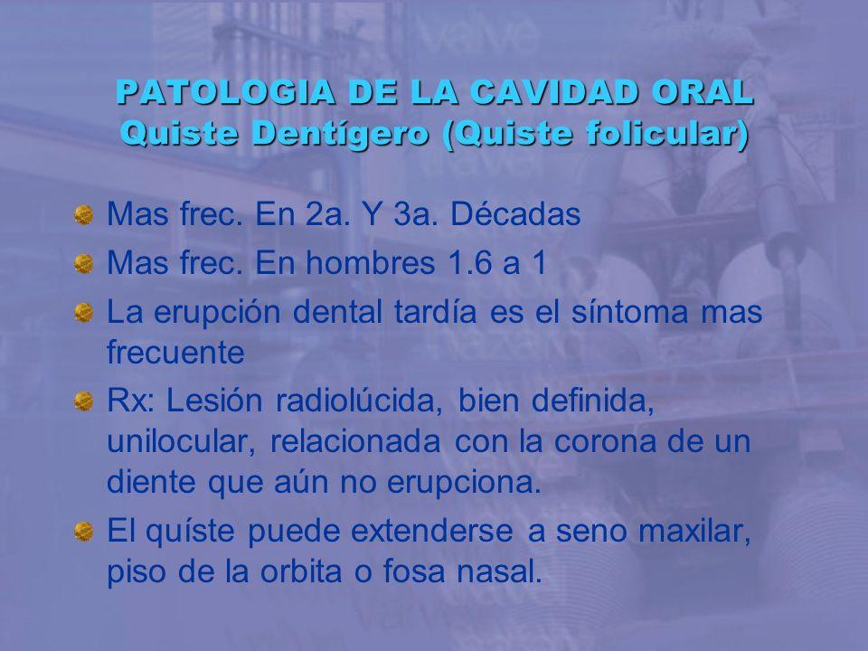 PATOLOGIA DE LA CAVIDAD ORAL Quiste Dentígero (Quiste folicular) Mas frec. En 2a. Y 3a. Décadas Mas frec. En hombres 1.6 a 1 La erupción dental tardía