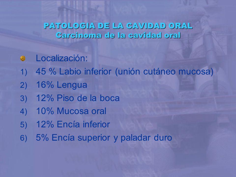 PATOLOGIA DE LA CAVIDAD ORAL Carcinoma de la cavidad oral Localización: 1) 45 % Labio inferior (unión cutáneo mucosa) 2) 16% Lengua 3) 12% Piso de la