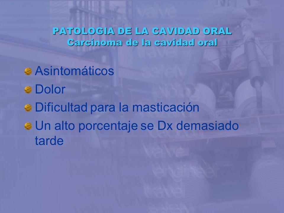 PATOLOGIA DE LA CAVIDAD ORAL Carcinoma de la cavidad oral Asintomáticos Dolor Dificultad para la masticación Un alto porcentaje se Dx demasiado tarde
