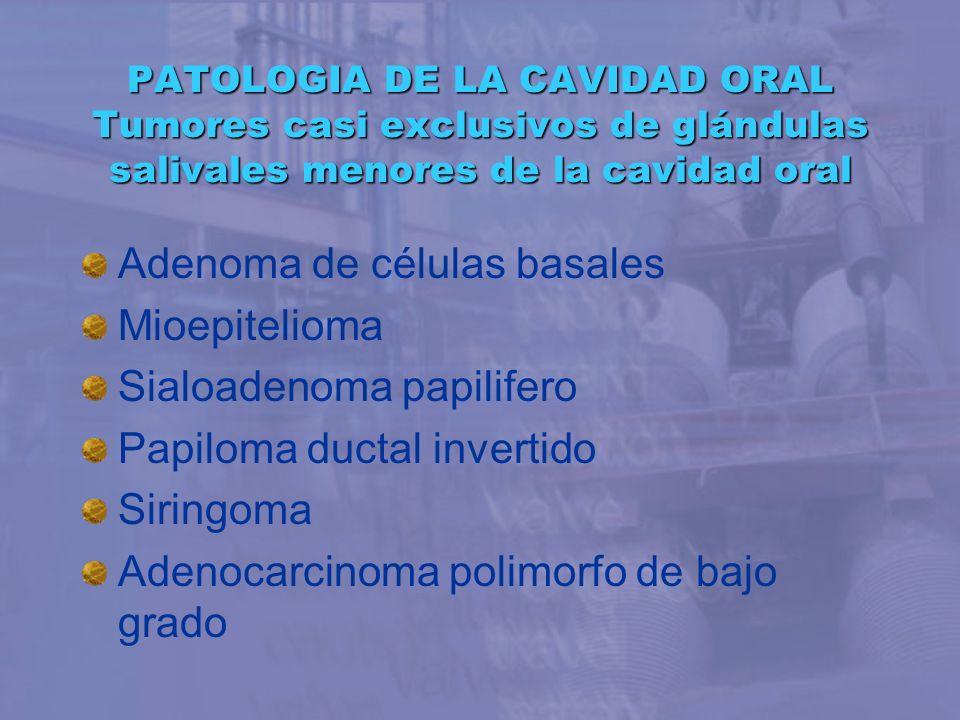 PATOLOGIA DE LA CAVIDAD ORAL Tumores casi exclusivos de glándulas salivales menores de la cavidad oral Adenoma de células basales Mioepitelioma Sialoa