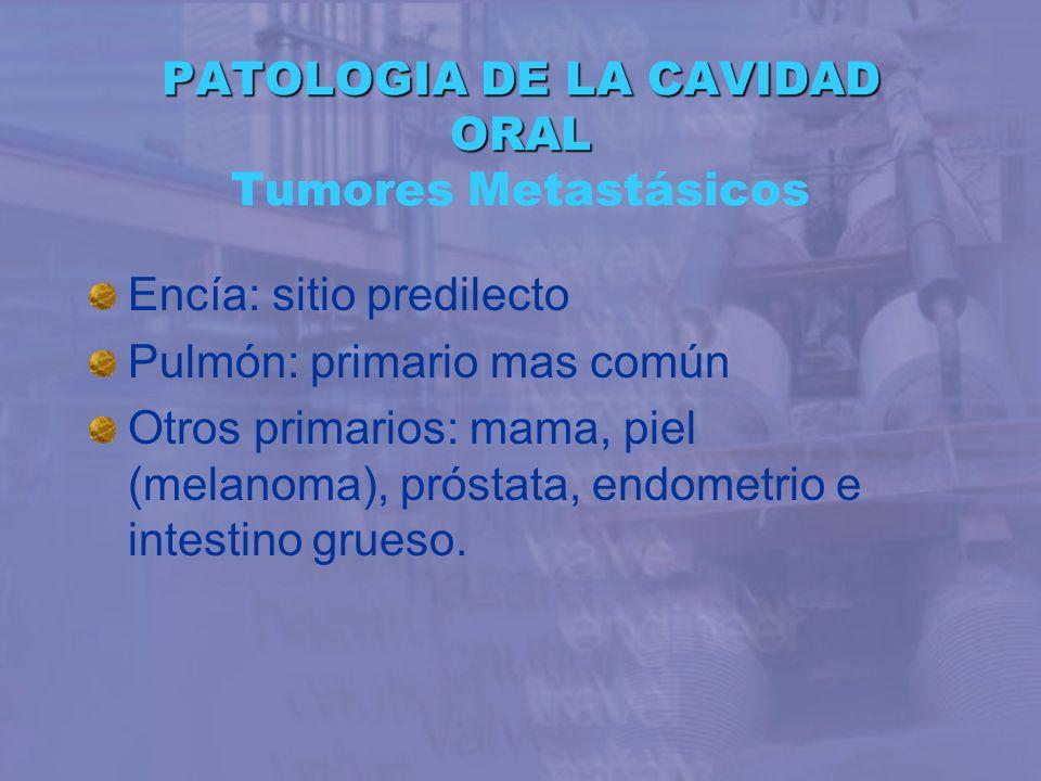 PATOLOGIA DE LA CAVIDAD ORAL PATOLOGIA DE LA CAVIDAD ORAL Tumores Metastásicos Encía: sitio predilecto Pulmón: primario mas común Otros primarios: mam