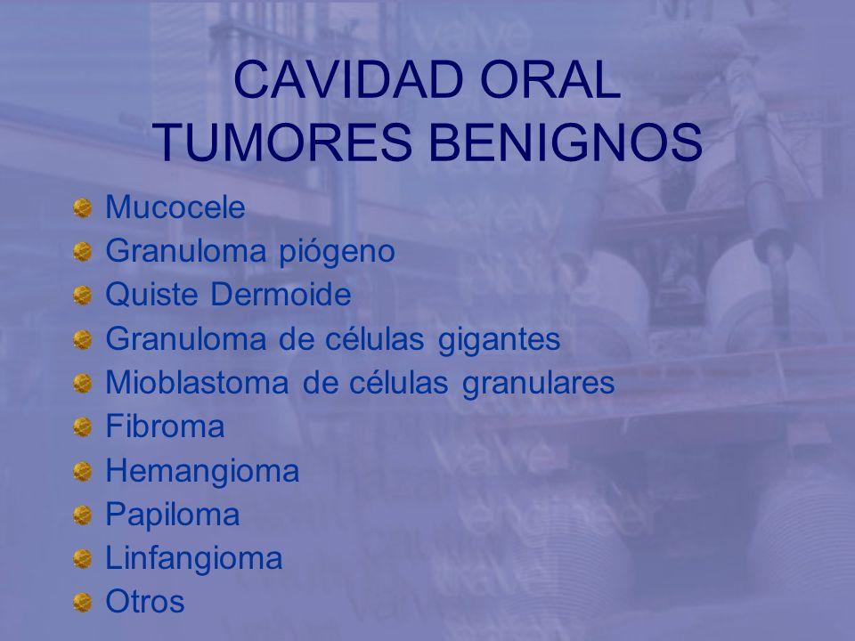CAVIDAD ORAL TUMORES BENIGNOS Mucocele Granuloma piógeno Quiste Dermoide Granuloma de células gigantes Mioblastoma de células granulares Fibroma Heman
