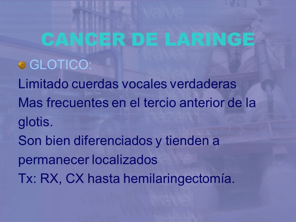CANCER DE LARINGE GLOTICO: Limitado cuerdas vocales verdaderas Mas frecuentes en el tercio anterior de la glotis. Son bien diferenciados y tienden a p