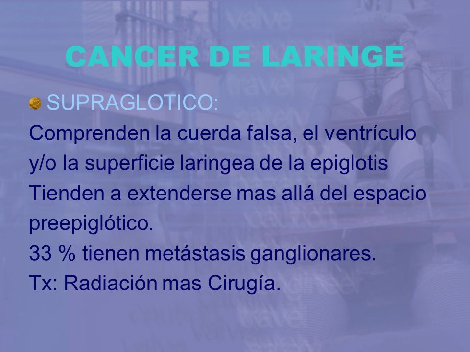 CANCER DE LARINGE SUPRAGLOTICO: Comprenden la cuerda falsa, el ventrículo y/o la superficie laringea de la epiglotis Tienden a extenderse mas allá del
