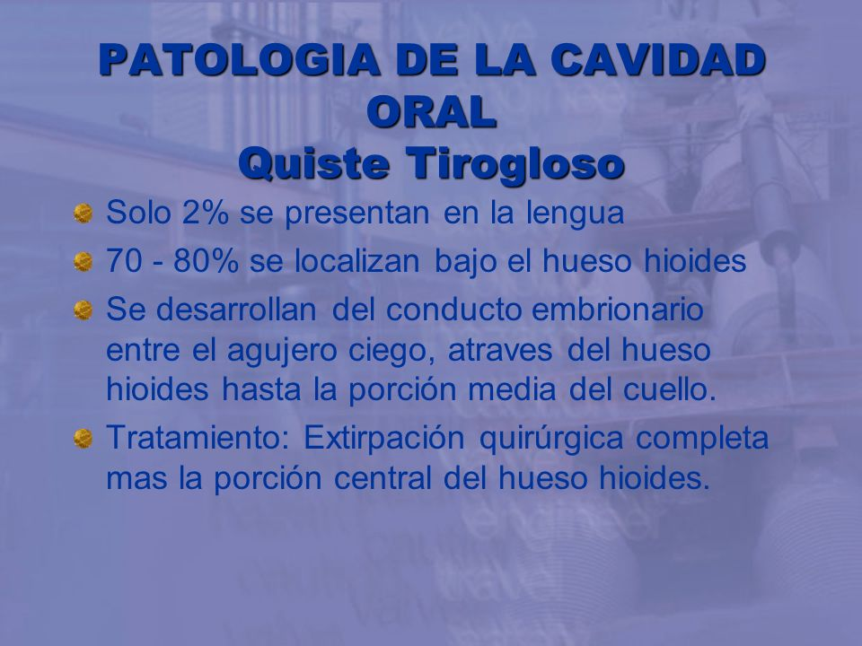 PATOLOGIA DE LA CAVIDAD ORAL Quiste Tirogloso Solo 2% se presentan en la lengua 70 - 80% se localizan bajo el hueso hioides Se desarrollan del conduct
