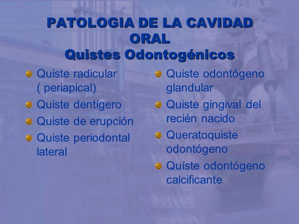 PATOLOGIA DE LA CAVIDAD ORAL Quistes Odontogénicos Quiste radicular ( periapical) Quiste dentígero Quiste de erupción Quiste periodontal lateral Quist
