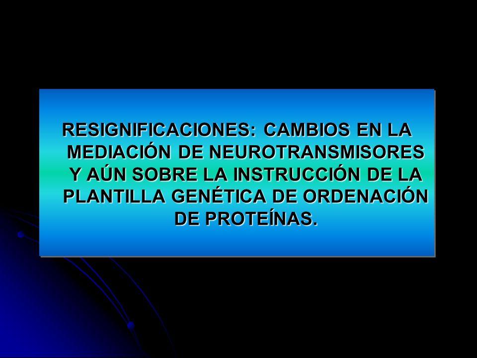 RESIGNIFICACIONES: CAMBIOS EN LA MEDIACIÓN DE NEUROTRANSMISORES Y AÚN SOBRE LA INSTRUCCIÓN DE LA PLANTILLA GENÉTICA DE ORDENACIÓN DE PROTEÍNAS.