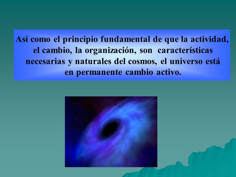 Así como el principio fundamental de que la actividad, el cambio, la organización, son características necesarias y naturales del cosmos, el universo