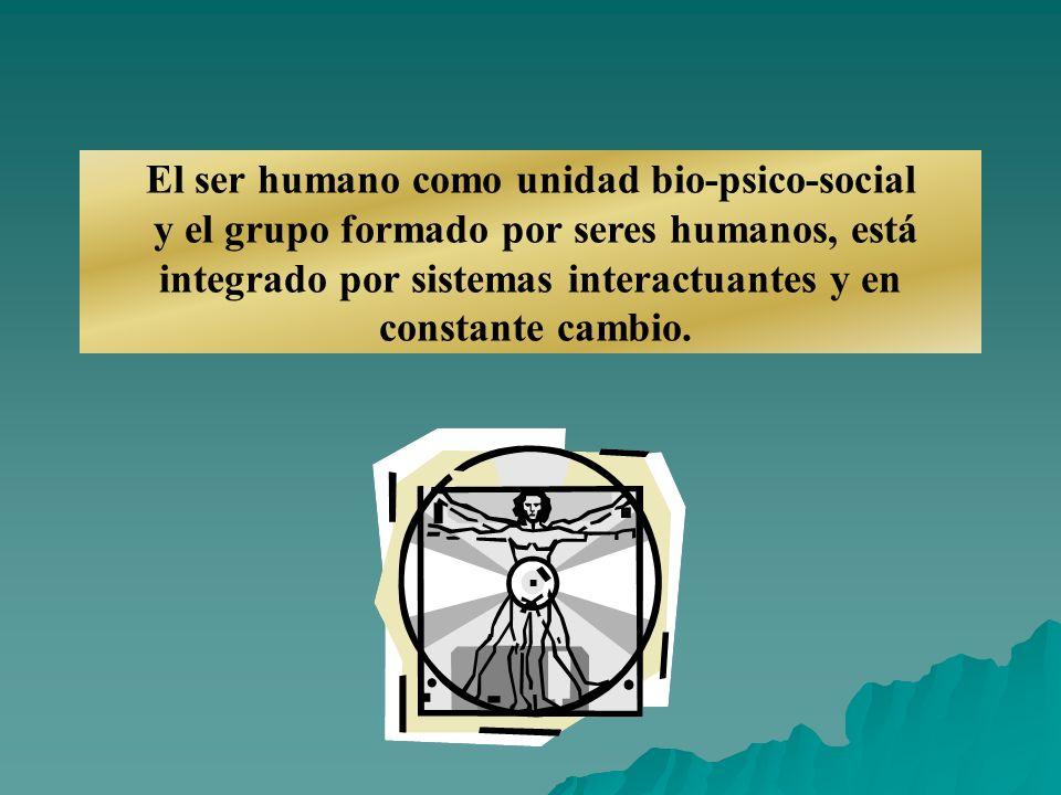 El ser humano como unidad bio-psico-social y el grupo formado por seres humanos, está integrado por sistemas interactuantes y en constante cambio.