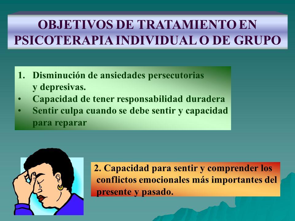 OBJETIVOS DE TRATAMIENTO EN PSICOTERAPIA INDIVIDUAL O DE GRUPO 1.Disminución de ansiedades persecutorias y depresivas. Capacidad de tener responsabili