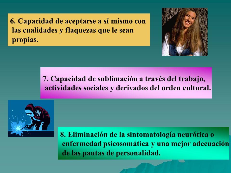6. Capacidad de aceptarse a sí mismo con las cualidades y flaquezas que le sean propias. 7. Capacidad de sublimación a través del trabajo, actividades