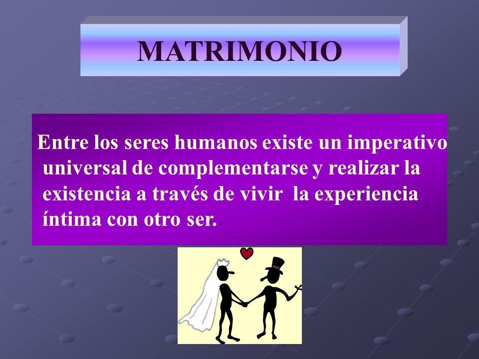 MATRIMONIO Entre los seres humanos existe un imperativo universal de complementarse y realizar la existencia a través de vivir la experiencia íntima c