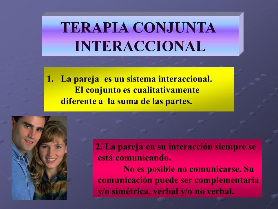 TERAPIA CONJUNTA INTERACCIONAL 2. La pareja en su interacción siempre se está comunicando. No es posible no comunicarse. Su comunicación puede ser com