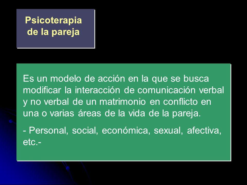 Psicoterapia de la pareja Es un modelo de acción en la que se busca modificar la interacción de comunicación verbal y no verbal de un matrimonio en co