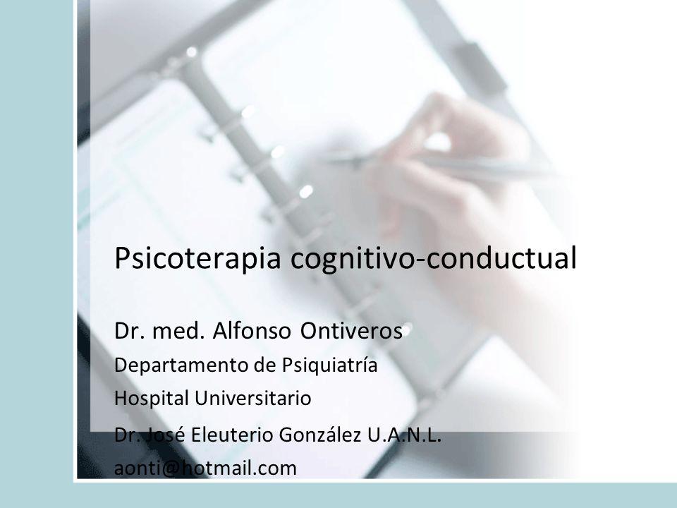 Psicoterapia cognitivo-conductual Dr. med. Alfonso Ontiveros Departamento de Psiquiatría Hospital Universitario Dr. José Eleuterio González U.A.N.L. a
