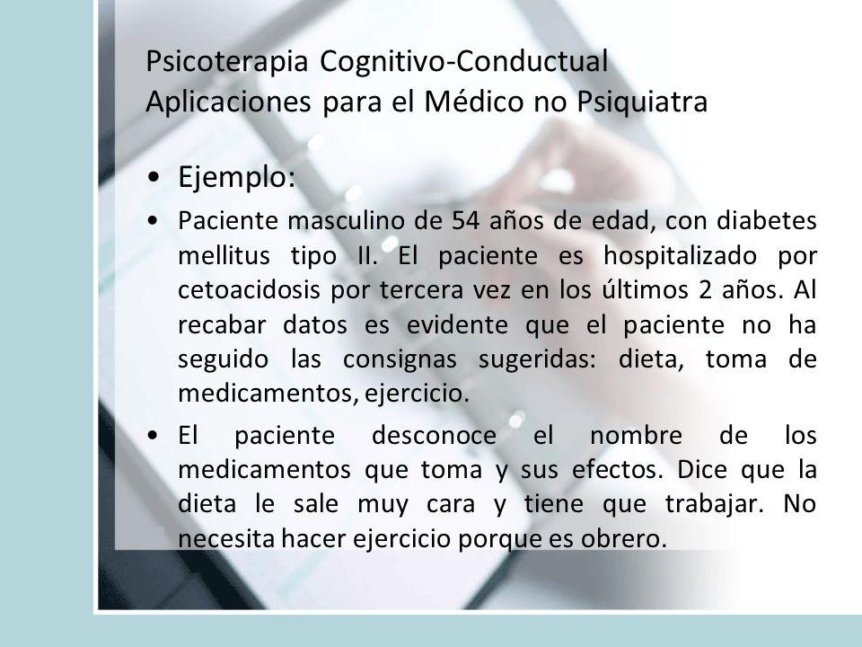 Psicoterapia Cognitivo-Conductual Aplicaciones para el Médico no Psiquiatra Ejemplo: Paciente masculino de 54 años de edad, con diabetes mellitus tipo