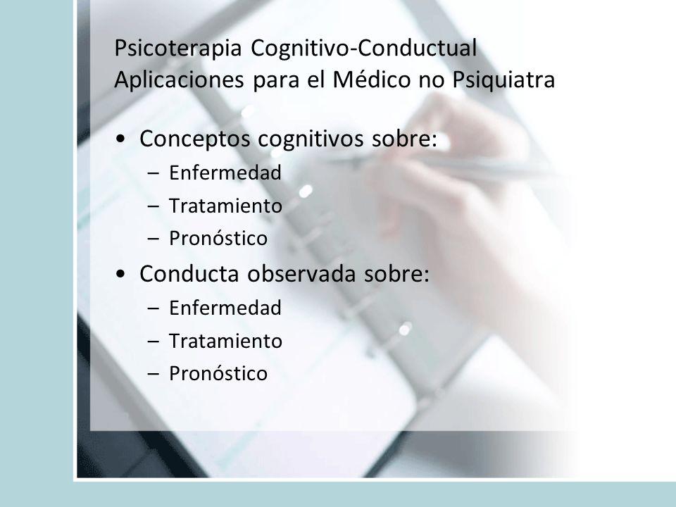 Psicoterapia Cognitivo-Conductual Aplicaciones para el Médico no Psiquiatra Conceptos cognitivos sobre: –Enfermedad –Tratamiento –Pronóstico Conducta