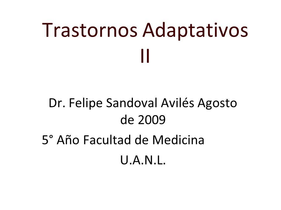 Trastornos Adaptativos II Dr. Felipe Sandoval Avilés Agosto de 2009 5° Año Facultad de Medicina U.A.N.L.