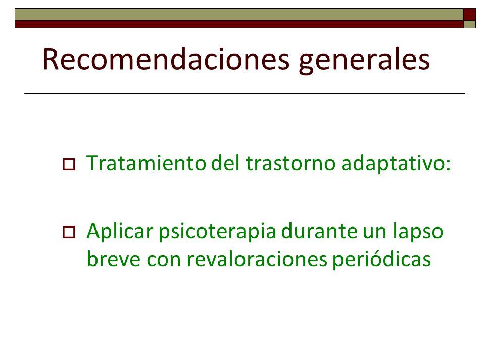 Recomendaciones generales Tratamiento del trastorno adaptativo: Aplicar psicoterapia durante un lapso breve con revaloraciones periódicas