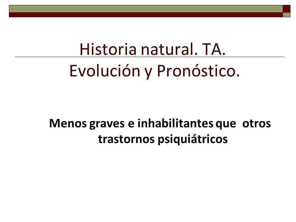Historia natural. TA. Evolución y Pronóstico. Menos graves e inhabilitantes que otros trastornos psiquiátricos