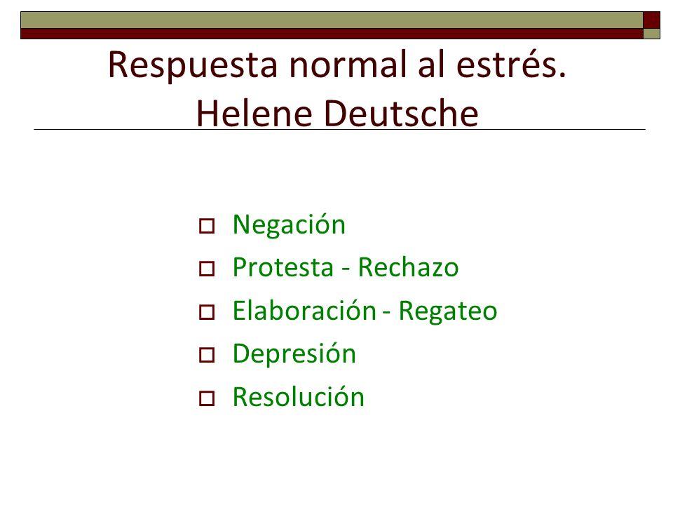 Respuesta normal al estrés. Helene Deutsche Negación Protesta - Rechazo Elaboración - Regateo Depresión Resolución